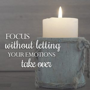 Focus without letting your emotions take over