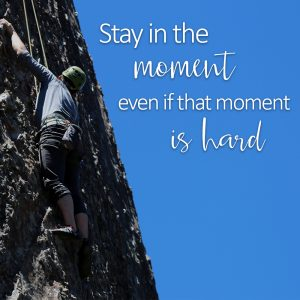Stay in the moment even if that moment is hard