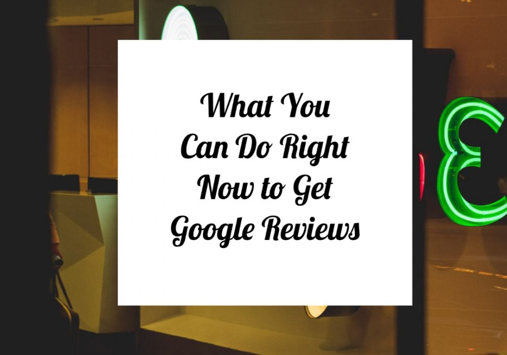 What you can do right no to get google reviews